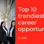 Top 10 Trendiest Career opportunities in 2021